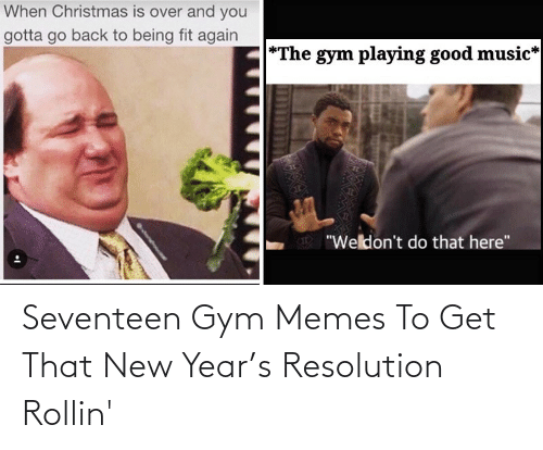 """gym memes: When Christmas is over and you  gotta go back to being fit again  *The gym playing good music*  """"Weldon't do that here"""" Seventeen Gym Memes To Get That New Year's Resolution Rollin'"""