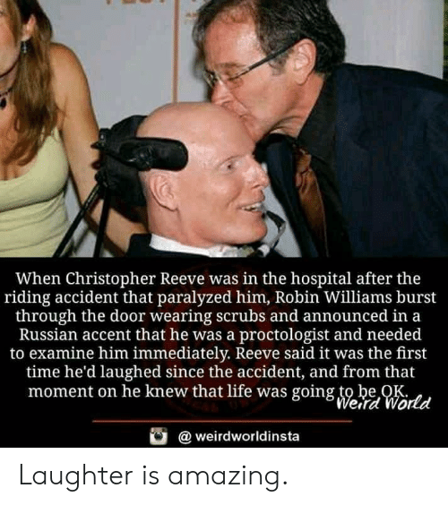 Christopher Reeve, Life, and Scrubs: When Christopher Reeve was in the hospital after the  riding accident that paralyzed him, Robin Williams burst  through the door wearing scrubs and announced in a  Russian accent that he was a proctologist and needed  to examine him immediately. Reeve said it was the first  time he'd laughed since the accident, and from that  moment on he knew that life was going to be OK  Werd World  weirdworldinsta Laughter is amazing.