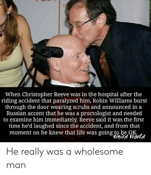 Christopher Reeve, Life, and Scrubs: When Christopher Reeve was in the hospital after the  riding accident that paralyzed him, Robin Williams burst  through the door wearing scrubs and announced in a  Russian accent that he was a proctologist and needed  to examine him immediately. Reeve said it was the first  time he'd laughed since the accident, and from that  moment on he knew that life was going to be OK  Weird World He really was a wholesome man