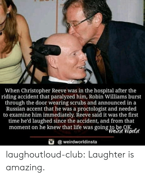 Be Ok: When Christopher Reeve was in the hospital after the  riding accident that paralyzed him, Robin Williams burst  through the door wearing scrubs and announced in a  Russian accent that he was a proctologist and needed  to examine him immediately. Reeve said it was the first  time he'd laughed since the accident, and from that  moment on he knew that life was going to be OK  Weird World  weirdworldinsta laughoutloud-club:  Laughter is amazing.