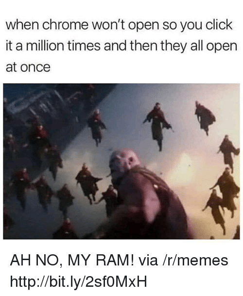 Chrome, Click, and Memes: when chrome won't open so you click  it a million times and then they all open  at once AH NO, MY RAM! via /r/memes http://bit.ly/2sf0MxH