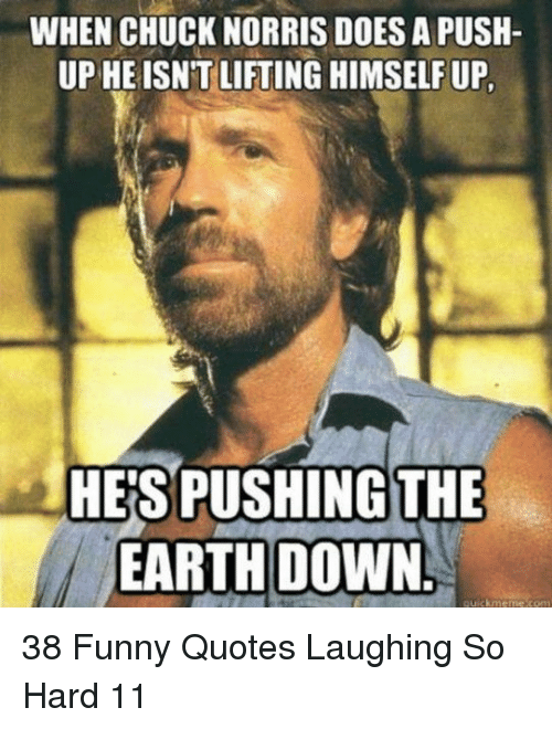 Chuck Norris, Funny, and Earth: WHEN CHUCK NORRIS DOES A PUSH  UP HEISNT LIFTING HIMSELF UP  HE'S PUSHING THE  EARTH DOWN. 38 Funny Quotes Laughing So Hard 11
