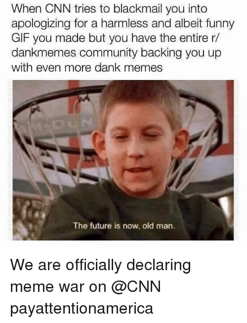 meme war: When CNN tries to blackmail you into  apologizing for a harmless and albeit funny  GIF you made but you have the entire r/  dankmemes community backing you up  with even more dank memes  The future is now, old man. We are officially declaring meme war on @CNN payattentionamerica