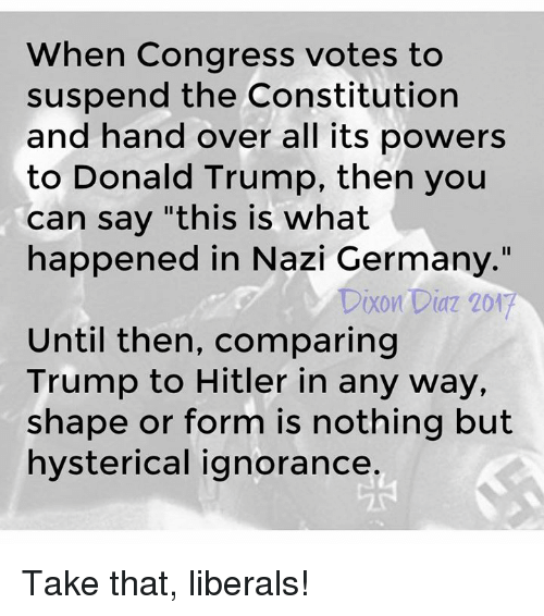 """Donald Trump, Memes, and Constitution: When Congress votes to  suspend the Constitution  and hand over all its powers  to Donald Trump, then you  can say """"this is what  happened in Nazi Germany.""""  Dixon Diaz 201  Until then, comparing  Trump to Hitler in any way,  shape or form is nothing but  hysterical ignorance Take that, liberals!"""