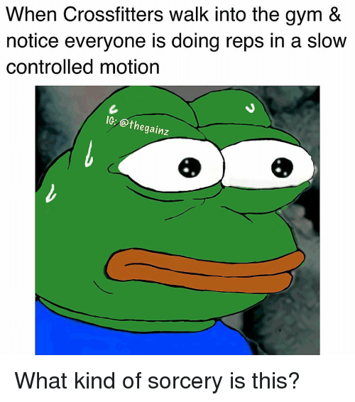 Gym, Memes, and 🤖: When Crossfitters walk into the gym &  notice everyone is doing reps in a slow  controlled motion  IG: @thegainz What kind of sorcery is this?