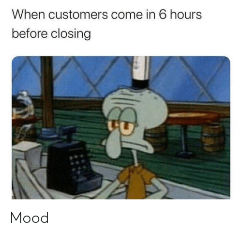 Closing: When customers come in 6 hours  before closing Mood