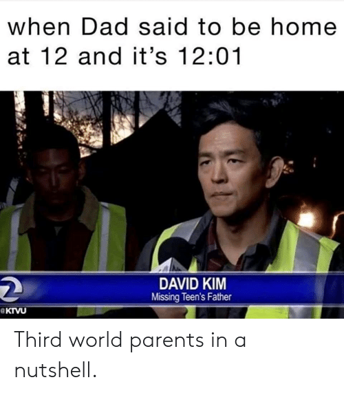 Dad, Parents, and Home: when Dad said to be home  at 12 and it's 12:01  DAVID KIM  Missing Teen's Father Third world parents in a nutshell.