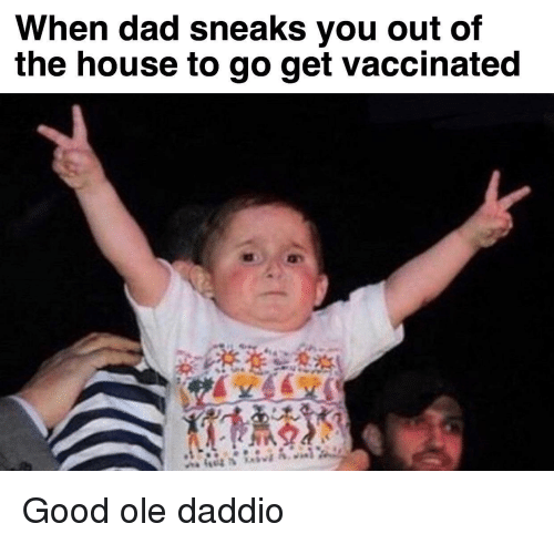 Dad, Good, and House: When dad sneaks vou out of  the house to go get vaccinated Good ole daddio