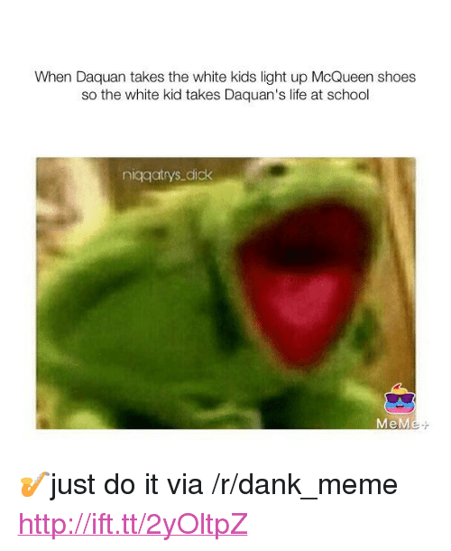 "white kid: When Daquan takes the white kids light up McQueen shoes  so the white kid takes Daquan's life at school  niggatrys dick <p>🎷just do it via /r/dank_meme <a href=""http://ift.tt/2yOltpZ"">http://ift.tt/2yOltpZ</a></p>"