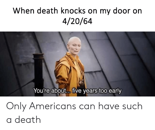 Too Early: When death knocks on my door on  4/20/64  You're about... ive years too early Only Americans can have such a death