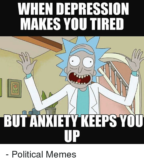 Memes, Ups, and Depression: WHEN DEPRESSION  MAKES YOU TIRED  BUTANXIETY KEEPS YOU  UP - Political Memes