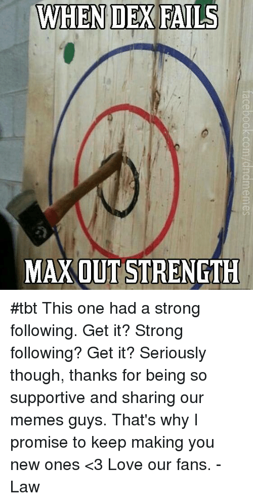 Meme Guy: WHEN DEX FAILS  MAX OUT STRENGTH #tbt This one had a strong following. Get it? Strong following? Get it?   Seriously though, thanks for being so supportive and sharing our memes guys. That's why I promise to keep making you new ones <3 Love our fans.  -Law