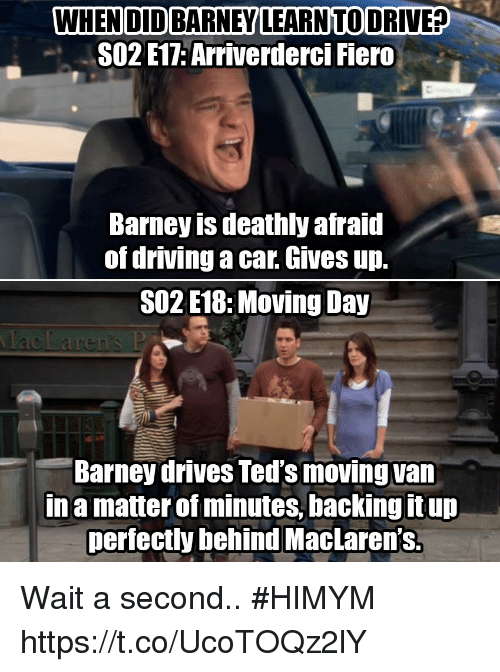 Barney, Driving, and Memes: WHEN DID BARNEY LEARNTO DRIVE?  SO2 E17: Arriverderci Fiero  Barney is deathly afraid  of driving a car. Gives up.  SO2 E18:Moving Day  Barney drives Ted's moving van  Ina matter of minutes, backing it up  perfectly behind MacLaren's. Wait a second.. #HIMYM https://t.co/UcoTOQz2lY