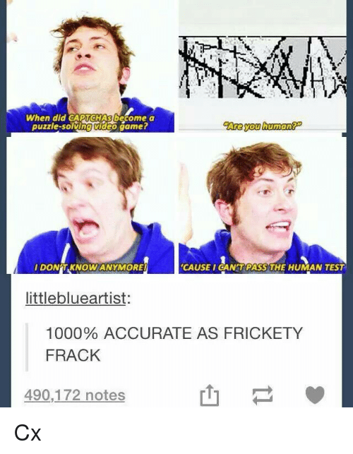 Video Gamer: When did CAPTCHAS become a  puzzle-solving video gamer  Are you human  IDON'T KNOW ANYMORE  CAUSEI CAN'TPASS THE HUMAN TEST  littleblueartist:  1000% ACCURATE AS FRICKETY  FRACK  490,172 notes  山 Cx