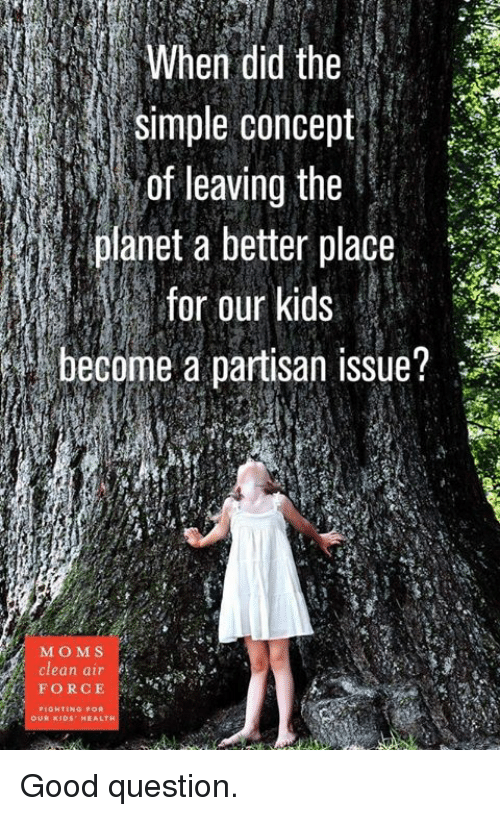 Memes, Moms, and Air Force: When did the  simple concept  f eng the  planet a better place  for our kids  become a partisan issue?  MOMS  clean air  FORCE  OUR KIDS HEALTH Good question.