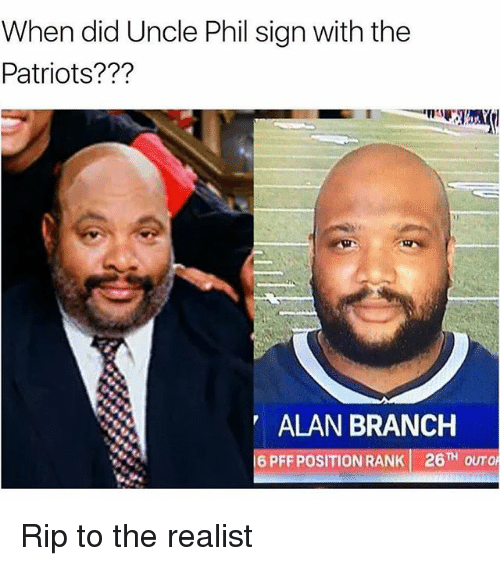 ripping: When did Uncle Phil sign with the  Patriots???  ALAN BRANCH  6 PFF POSITION RANK 26TH OUTO Rip to the realist
