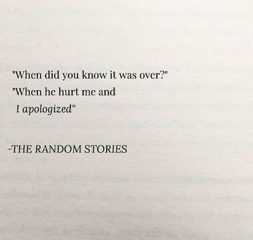 "random: ""When did you know it was over?""  ""When he hurt me and  I apologized""  -THE RANDOM STORIES"