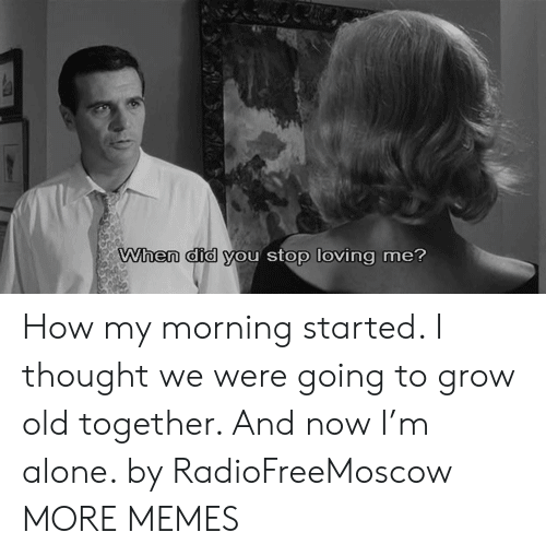 Being Alone, Dank, and Memes: When did you stop loving me? How my morning started. I thought we were going to grow old together. And now I'm alone. by RadioFreeMoscow MORE MEMES