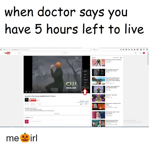 party hard: when doctor says you  have 5 hours left to live  https//www.youtube.co/watch?v-WcCeyLf2leE  CSearch  NO  Tube  Search  Up next  Party Hard Incoming 15 Minutes  72,546 views  Mix- spookin in the wrong  neighborhood 10 hours  YouTube  50+  < Speed  0.25  0.5  Normal  1.25  1.5  Kygo & The Chainsmokers &  Avicil Style Best Of Tropical  Deep House Chill Out Melodic  Hot Vibes  Recommended for you  3 SONGS THAT WORK WITH  THE PUMPKIN DANCE  Dana Marie  76,151 views  KXVO.COM  II I1:01/10:00:00  Kazoo Kid- Trap Remix  Mike Dive  26,184,381 views  spookin in the wrong neighborhood 10 hours  10  60,461  268,931 views  4964172  Speedrunners: Revenge of The  Cringe  Add to  Share More  Recommended for you  NEW  Published on Oct 29, 2016  ITS TIME TO GET SPOOKY MY DUDES  Weird russian singer-Chum  Drum Bedrum  Random Channel  8,180,992 views  SHOW MORE  COMMENTS 526  Watching Stewie2k Cheat  Activate Windows  STEWIE2K  DOESNIT CHEAI  Add a public comment  to Settings to activate Windows  MOE TV CSGO  for you NEW  18.37 me🎃irl