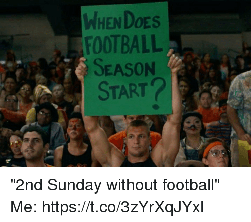 "Football, Tom Brady, and Sunday: WHEN DOES  FOOTBALL  SEASON  START ""2nd Sunday without football""  Me: https://t.co/3zYrXqJYxl"