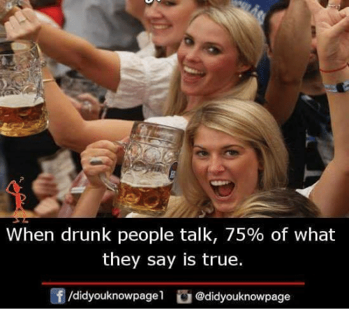 Drunk, Memes, and True: when drunk people talk, 75% of what  they say is true.  f/didyouknowpagel @didyouknowpage