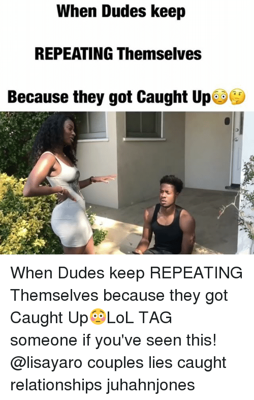 Memes, Relationships, and Tag Someone: When Dudes keep  REPEATING Themselves  Because they got Caught Up When Dudes keep REPEATING Themselves because they got Caught Up😳LoL TAG someone if you've seen this! @lisayaro couples lies caught relationships juhahnjones