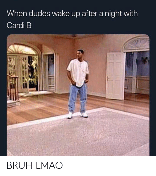 Bruh, Lmao, and Dank Memes: When dudes wake up after a night with  Cardi B BRUH LMAO