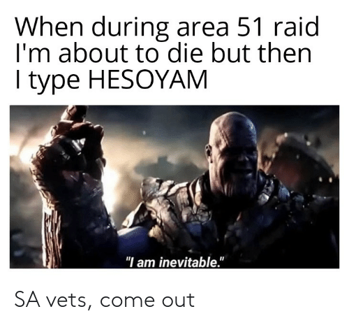 "Dank Memes, Area 51, and Raid: When during area 51 raid  I'm about to die but then  type HESOYAM  ""I am inevitable."" SA vets, come out"
