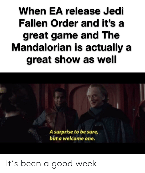 Jedi: When EA release Jedi  Fallen Order and it's  great game and The  Mandalorian is actually a  great show as well  A surprise to be sure  but a welcome one. It's been a good week