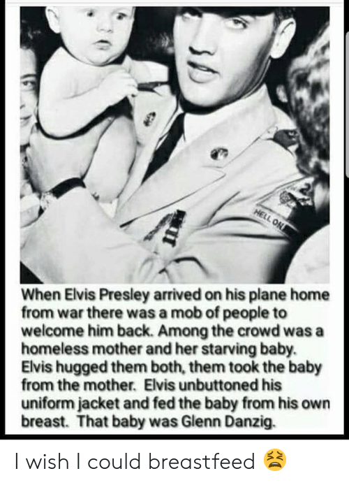 Funny, Homeless, and Home: When Elvis Presley arrived on his plane home  from war there was a mob of people to  welcome him back. Among the crowd was a  homeless mother and her starving baby.  Elvis hugged them both, them took the baby  from the mother. Elvis unbuttoned his  uniform jacket and fed the baby from his own  breast. That baby was Glenn Danzig. I wish I could breastfeed 😫