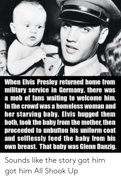 Homeless, Reddit, and Germany: When Elvis Presley returned home from  military service in Germany, there was  a mob of fans waiting to welcome him.  In the crowd was a homeless woman and  her starving baby. Elvis hugged thenm  both, took the baby from the mother, then  proceeded to unbutton his uniform coat  and selflessly feed the baby from his  own breast. That baby was Glenn Danzig. Sounds like the story got him got him All Shook Up
