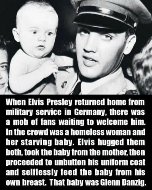 Homeless, Germany, and Home: When Elvis Presley returned home from  military service in Germany, there was  a mob of fans waiting to welcome him.  In the crowd was a homeless woman and  her starving baby. Elvis hugged thenm  both, took the baby from the mother, thern  proceeded to unbutton his uniform coat  and selflessly feed the baby from his  own breast. That baby was Glenn Danzig.