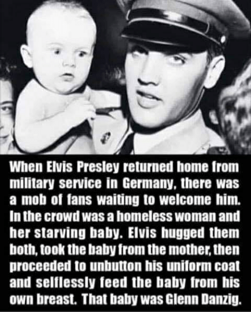 Homeless, Germany, and Home: When Elvis Presley returned home from  military service in Germany, there was  a mob of fans waiting to welcome him.  In the crowd was a homeless woman and  her starving baby. Elvis hugged themm  both, took the baby from the mother, then  proceeded to unbutton his uniform coat  and selflessly feed the baby from his  own breast. That baby was Glenn Danzig.