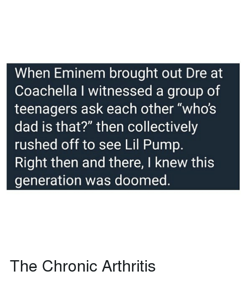 "Coachella, Dad, and Eminem: When Eminem brought out Dre at  Coachella I witnessed a group of  teenagers ask each other ""who's  dad is that?"" then collectively  rushed off to see Lil Pump.  Right then and there, I knew this  generation was doomed The Chronic Arthritis"