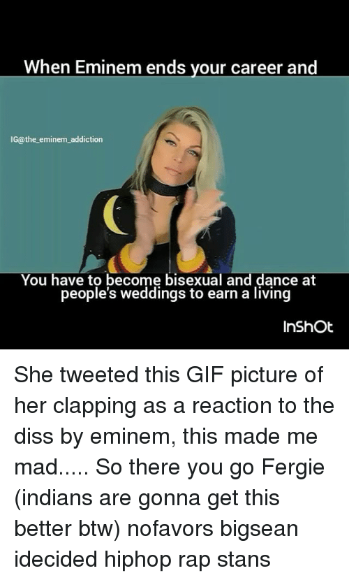 Gif Pictures: When Eminem ends your career and  IG@the eminem addiction  You have to become bisexual and dance at  people's weddings to earn a living  In Shot She tweeted this GIF picture of her clapping as a reaction to the diss by eminem, this made me mad..... So there you go Fergie (indians are gonna get this better btw) nofavors bigsean idecided hiphop rap stans