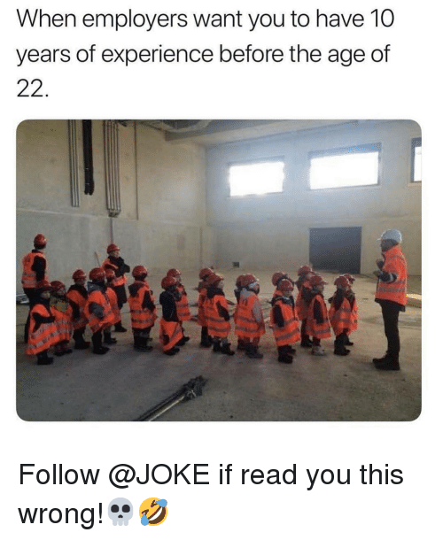 Memes, Experience, and 🤖: When employers want you to have 10  years of experience before the age of  22. Follow @JOKE if read you this wrong!💀🤣