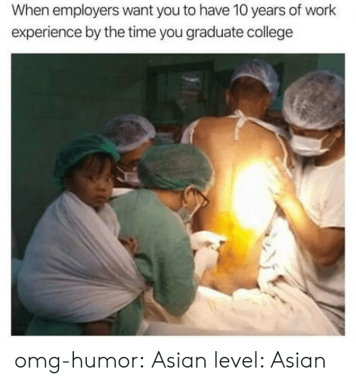 Asian, College, and Omg: When employers want you to have 10 years of work  experience by the time you graduate college omg-humor: Asian level: Asian