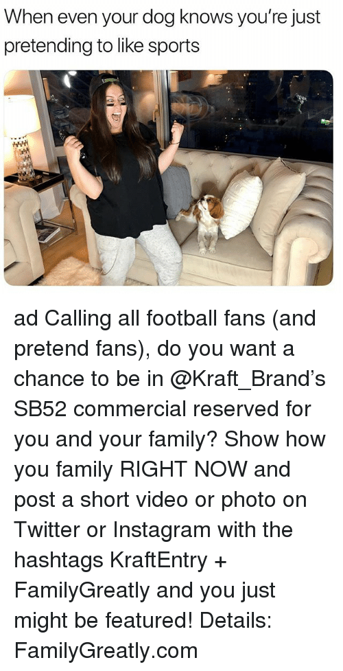 Family, Football, and Instagram: When even your dog knows you're just  pretending to like sports ad Calling all football fans (and pretend fans), do you want a chance to be in @Kraft_Brand's SB52 commercial reserved for you and your family? Show how you family RIGHT NOW and post a short video or photo on Twitter or Instagram with the hashtags KraftEntry + FamilyGreatly and you just might be featured! Details: FamilyGreatly.com