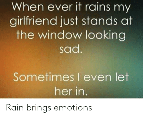 Rain, Girlfriend, and Sad: When ever it rains my  girlfriend just stands at  the window looking  sad.  Sometimes I even let  her in. Rain brings emotions