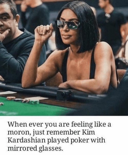 Kim Kardashian, Glasses, and Kardashian: When ever you are feeling like a  moron, just remember Kim  Kardashian played poker with  mirrored glasses.