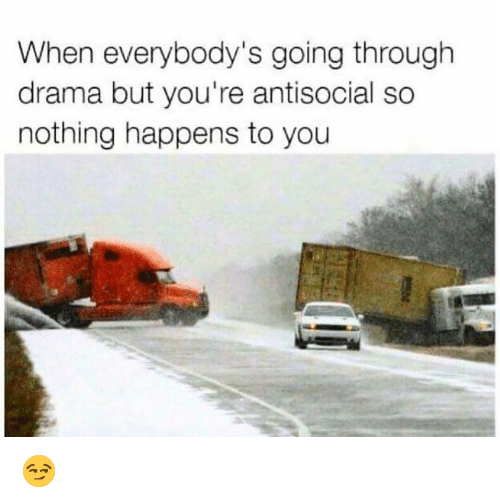 Funny, Antisocial, and Drama: When everybody's going through  drama but you're antisocial so  nothing happens to you 😏