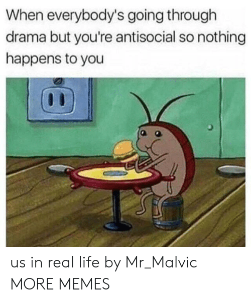 Antisocial: When everybody's going through  drama but you're antisocial so nothing  happens to you us in real life by Mr_Malvic MORE MEMES