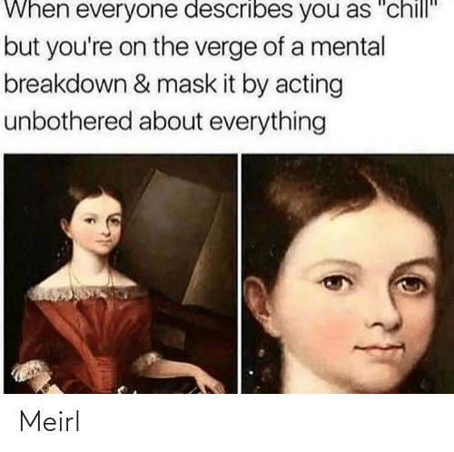 "Chill, Acting, and Mask: When everyone describes you as ""chill""  but you're on the verge of a mental  breakdown & mask it by acting  unbothered about everything Meirl"