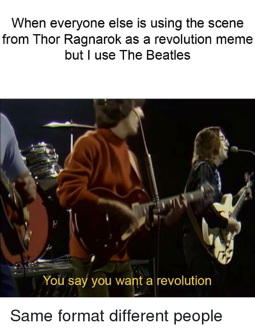Meme, The Beatles, and Beatles: When everyone else is using the scene  from Thor Ragnarok as a revolution meme  but l use The Beatles  You say you want a revolution