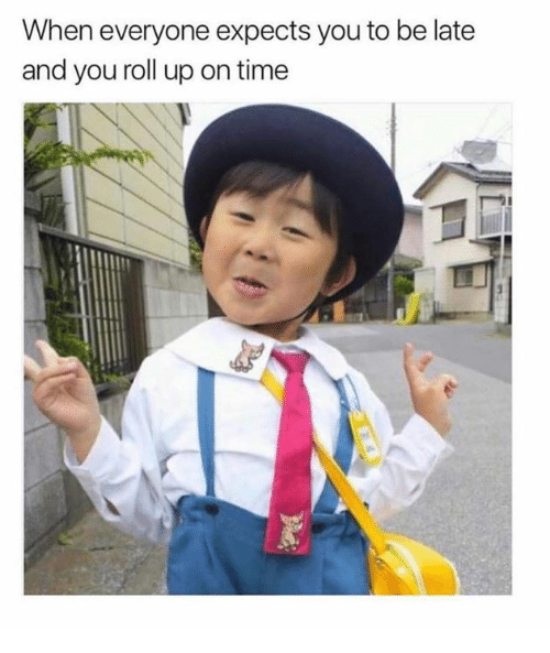 Time, You, and Roll Up: When everyone expects you to be late  and you roll up on time