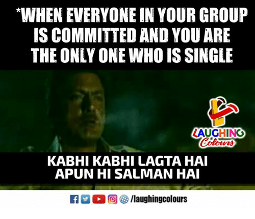 """Only One, Indianpeoplefacebook, and Single: """"WHEN EVERYONE IN YOUR GROUP  IS COMMITTED AND YOU ARE  THE ONLY ONE WHO IS SINGLE  AUGHING  Colours  KABHI KABHI LAGTA HAI  APUN HI SALMAN HA  R M。回參/laughingcolours"""
