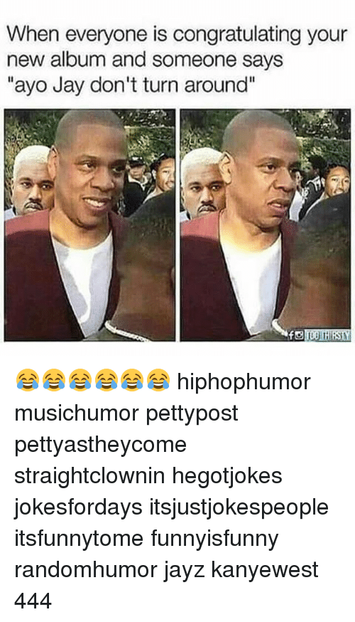 "Jay, Memes, and New Album: When everyone is congratulating your  new album and someone says  ""ayo Jay don't turn around"" 😂😂😂😂😂😂 hiphophumor musichumor pettypost pettyastheycome straightclownin hegotjokes jokesfordays itsjustjokespeople itsfunnytome funnyisfunny randomhumor jayz kanyewest 444"
