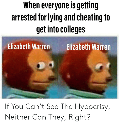 Cheating, Elizabeth Warren, and Dank Memes: When everyone is getting  arrested for lying and cheating to  get into colleges  Elizabeth Warren Elizabeth Warren If You Can't See The Hypocrisy, Neither Can They, Right?