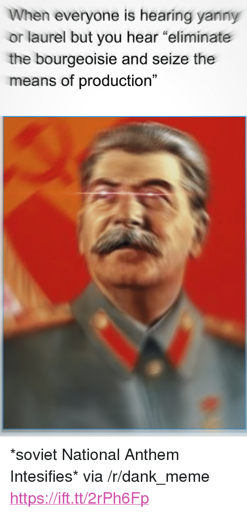 """Dank, Meme, and National Anthem: When everyone is hearing yanny  or laurel but you hear """"eliminate  the bourgeoisie and seize the  means of production""""  3) <p>*soviet National Anthem Intesifies* via /r/dank_meme <a href=""""https://ift.tt/2rPh6Fp"""">https://ift.tt/2rPh6Fp</a></p>"""