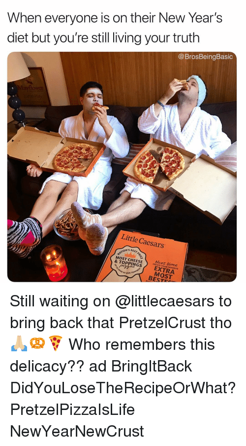 Little Caesars, Best, and Diet: When everyone is on their New Year's  diet but you're still living your truth  @ BrosBeingBasic  Little Caesars  S BEST  MOST CHEESE  CREATE YOUR FAVORITE  & TOPPINGSEXTRA  MOST  OUR OF OUR  BEST Still waiting on @littlecaesars to bring back that PretzelCrust tho 🙏🏼🥨🍕 Who remembers this delicacy?? ad BringItBack DidYouLoseTheRecipeOrWhat? PretzelPizzaIsLife NewYearNewCrust